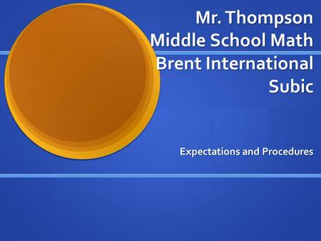 Mr. Thompson Middle School Math Brent International Subic Expectations and Procedures.