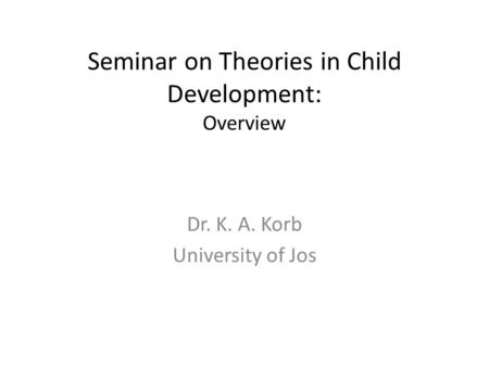 Seminar on Theories in Child Development: Overview Dr. K. A. Korb University of Jos.