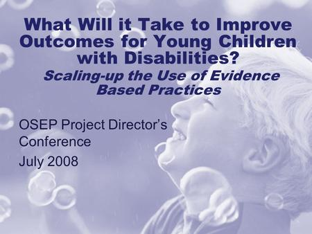 What Will it Take to Improve Outcomes for Young Children with Disabilities? Scaling-up the Use of Evidence Based Practices OSEP Project Director's Conference.