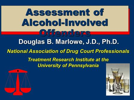 Assessment of Alcohol-Involved Offenders Douglas B. Marlowe, J.D., Ph.D. National Association of Drug Court Professionals Treatment Research Institute.