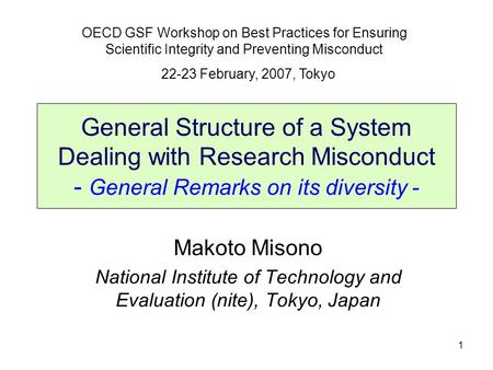 1 General Structure of a System Dealing with Research Misconduct - General Remarks on its diversity - Makoto Misono National Institute of Technology and.