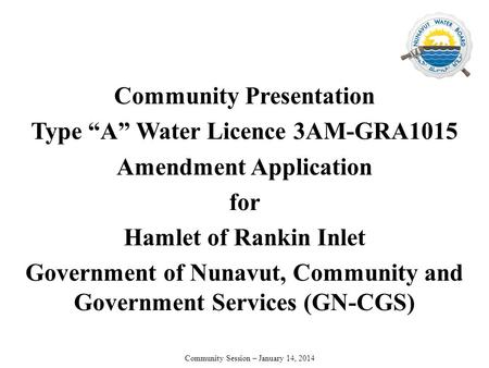 "Community Presentation Type ""A"" Water Licence 3AM-GRA1015 Amendment Application for Hamlet of Rankin Inlet Government of Nunavut, Community and Government."