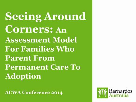 Seeing Around Corners: An Assessment Model For Families Who Parent From Permanent Care To Adoption ACWA Conference 2014.