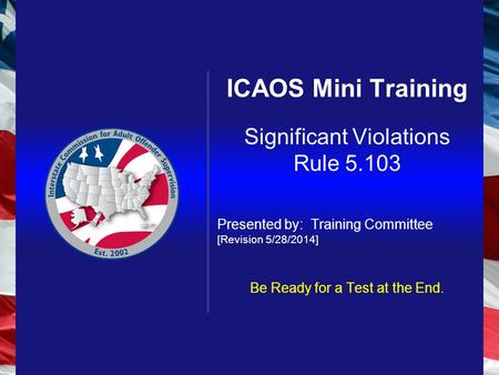 ICAOS Mini Training Significant Violations Rule 5.103 Presented by: Training Committee [Revision 5/28/2014] Be Ready for a Test at the End.