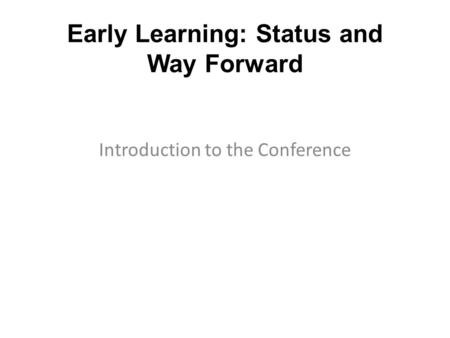 Early Learning: Status and Way Forward Introduction to the Conference.