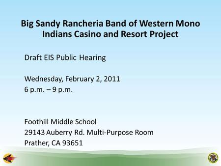 Big Sandy Rancheria Band of Western Mono Indians Casino and Resort Project Draft EIS Public Hearing Wednesday, February 2, 2011 6 p.m. – 9 p.m. Foothill.