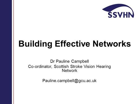 Building Effective Networks Dr Pauline Campbell Co-ordinator, Scottish Stroke Vision Hearing Network
