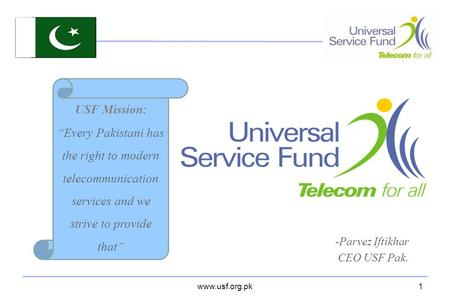"Www.usf.org.pk USF Mission: ""Every Pakistani has the right to modern telecommunication services and we strive to provide that"" 1 -Parvez Iftikhar CEO USF."