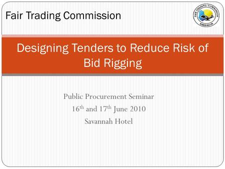 Public Procurement Seminar 16 th and 17 th June 2010 Savannah Hotel Fair Trading Commission Designing Tenders to Reduce Risk of Bid Rigging.