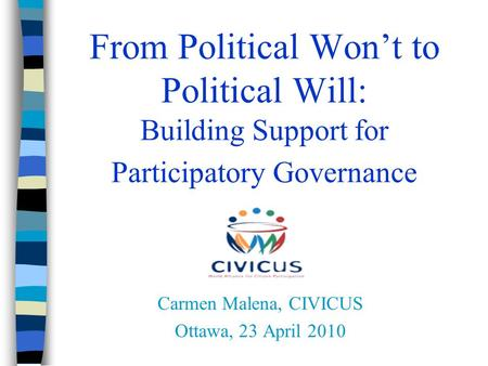 From Political Won't to Political Will: Building Support for Participatory Governance Carmen Malena, CIVICUS Ottawa, 23 April 2010.