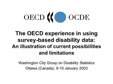 The OECD experience in using survey-based disability data: An illustration of current possibilities and limitations Washington City Group on Disability.