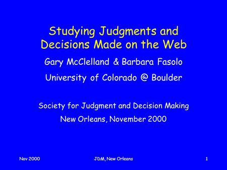 Nov 2000JDM, New Orleans1 Studying Judgments and Decisions Made on the Web Gary McClelland & Barbara Fasolo University of Boulder Society for.