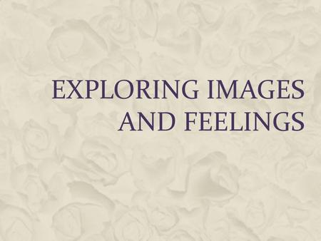 EXPLORING IMAGES AND FEELINGS. WHAT IS THE AFFECTIVE DOMAIN  Receiving Phenomena : awareness, willingness to hear, selected attention.  Responding to.