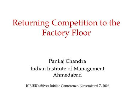 Returning Competition to the Factory Floor Pankaj Chandra Indian Institute of Management Ahmedabad ICRIER's Silver Jubilee Conference, November 6-7, 2006.