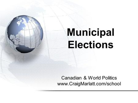 Canadian & World Politics www.CraigMarlatt.com/school Municipal Elections.