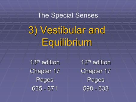 3) Vestibular and Equilibrium The Special Senses 13 th edition Chapter 17 Pages 635 - 671 12 th edition Chapter 17 Pages 598 - 633.