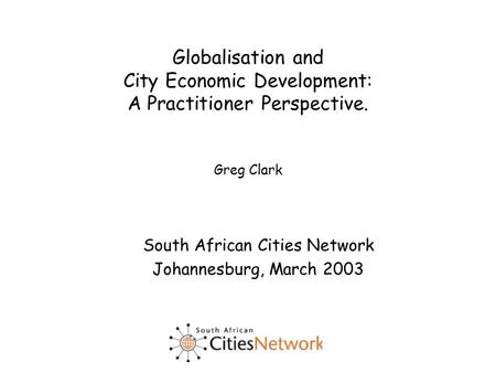 Globalisation and City Economic Development: A Practitioner Perspective. Greg Clark South African Cities Network Johannesburg, March 2003.
