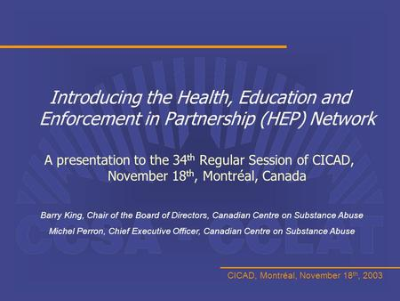 CICAD, Montréal, November 18 th, 2003 Introducing the Health, Education and Enforcement in Partnership (HEP) Network A presentation to the 34 th Regular.