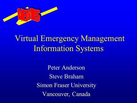 Virtual Emergency Management Information Systems Peter Anderson Steve Braham Simon Fraser University Vancouver, Canada.