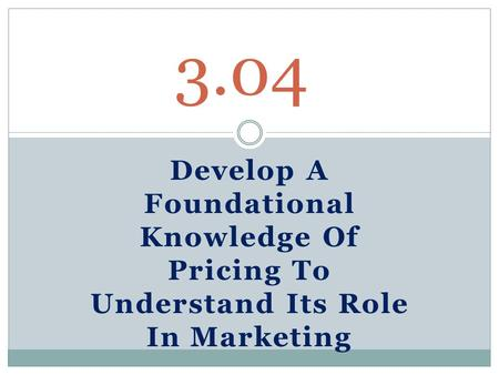 Develop A Foundational Knowledge Of Pricing To Understand Its Role In Marketing 3.04.