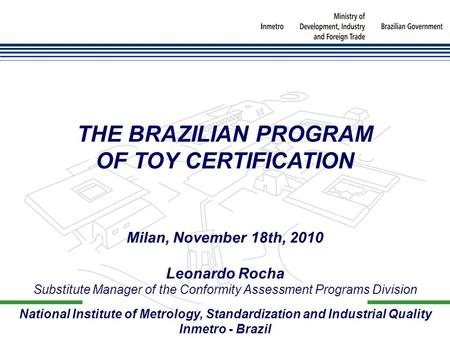 National Institute of Metrology, Standardization and Industrial Quality Inmetro - Brazil THE BRAZILIAN PROGRAM OF TOY CERTIFICATION Milan, November 18th,