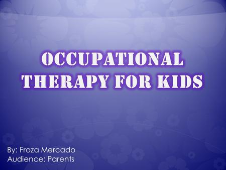 "By: Froza Mercado Audience: Parents ""Occupational therapy is a holistic health care profession that aims to promote health by enabling individuals to."