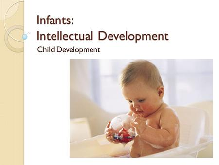 Infants: Intellectual Development Child Development.