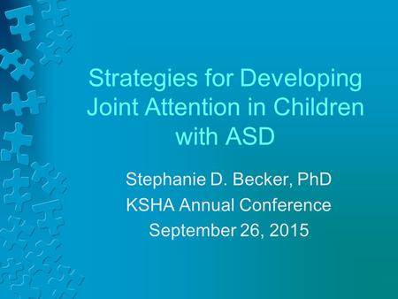 Strategies for Developing Joint Attention in Children with ASD Stephanie D. Becker, PhD KSHA Annual Conference September 26, 2015.