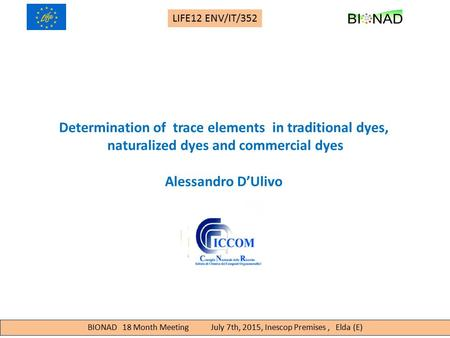 BIONAD 18 Month Meeting July 7th, 2015, Inescop Premises, Elda (E) LIFE12 ENV/IT/352 Determination of trace elements in traditional dyes, naturalized dyes.