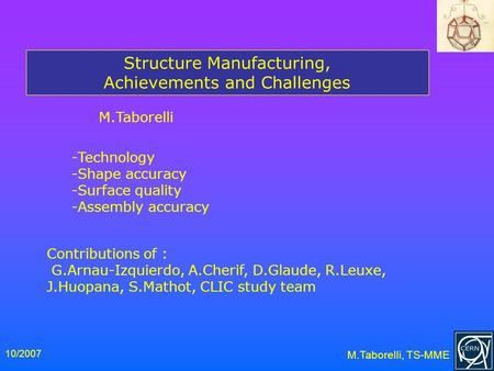 10/2007 M.Taborelli, TS-MME Structure Manufacturing, Achievements and Challenges M.Taborelli -Technology -Shape accuracy -Surface quality -Assembly accuracy.