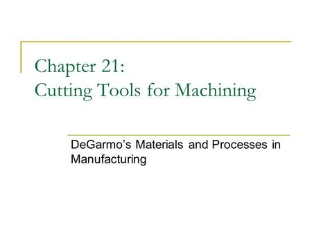 Chapter 21: Cutting Tools for Machining DeGarmo's Materials and Processes in Manufacturing.