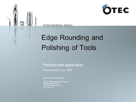 Edge Rounding and Polishing of Tools Process and application Straubenhardt, 2 June 2008 Dipl.-Ing. (FH) Martin Bott OTEC Präzisionsfinish GmbH Dieselstrasse.