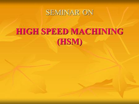 SEMINAR ON HIGH SPEED MACHINING (HSM). CONTENTS  Introduction  Definition of HSM  Advantages  Application areas  Machining system  Some recommended.