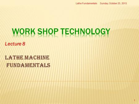 Lecture 8 Lathe Machine fundamentals Sunday, October 25, 2015Lathe Fundamentals 1.