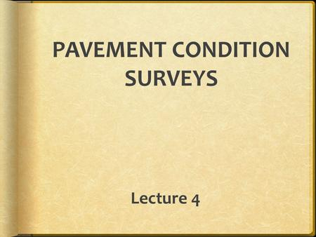 Lecture 4 PAVEMENT CONDITION SURVEYS. There are four key measures to characterize or define the condition of pavement: 1)Roughness 2)Deflection 3)Surface.
