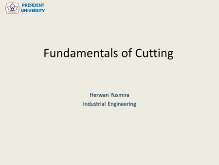 Fundamentals of Cutting Herwan Yusmira Industrial Engineering PRESIDENT UNIVERSITY.