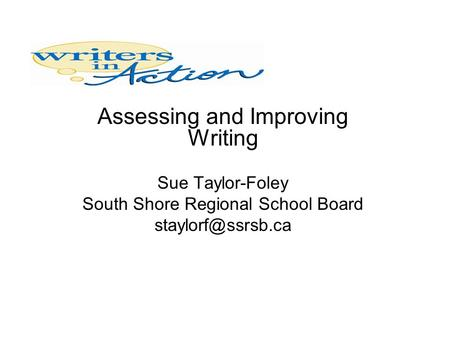 Assessing and Improving Writing Sue Taylor-Foley South Shore Regional School Board