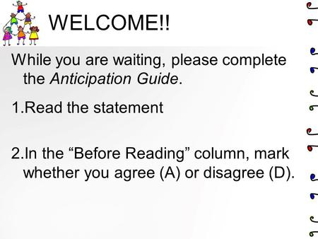 "WELCOME!! While you are waiting, please complete the Anticipation Guide. 1.Read the statement 2.In the ""Before Reading"" column, mark whether you agree."
