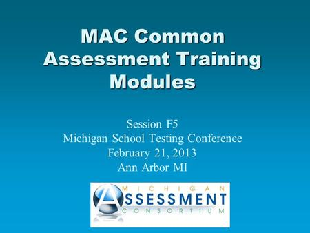 MAC Common Assessment Training Modules MAC Common Assessment Training Modules Session F5 Michigan School Testing Conference February 21, 2013 Ann Arbor.