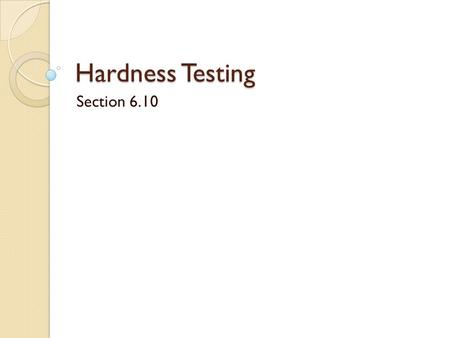 "Hardness Testing Section 6.10. Hardness ""A measure of a material's resistance to localized plastic deformation."" Early arbitrary hardness indexing ◦ What."