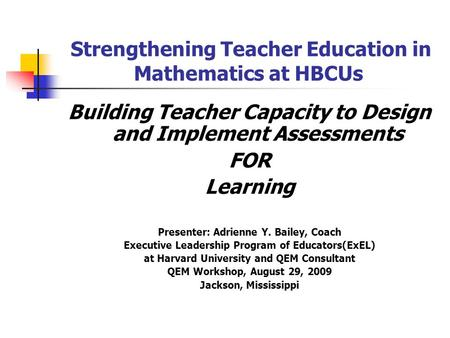 Strengthening Teacher Education in Mathematics at HBCUs Building Teacher Capacity to Design and Implement Assessments FOR Learning Presenter: Adrienne.