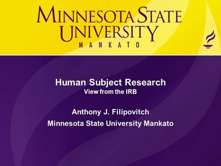 Human Subject Research View from the IRB Anthony J. Filipovitch Minnesota State University Mankato.