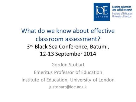 What do we know about effective classroom assessment? 3 rd Black Sea Conference, Batumi, 12-13 September 2014 Gordon Stobart Emeritus Professor of Education.