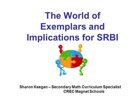 The World of Exemplars and Implications for SRBI Sharon Keegan – Secondary Math Curriculum Specialist CREC Magnet Schools.