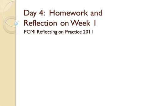 Day 4: Homework and Reflection on Week 1 PCMI Reflecting on Practice 2011.