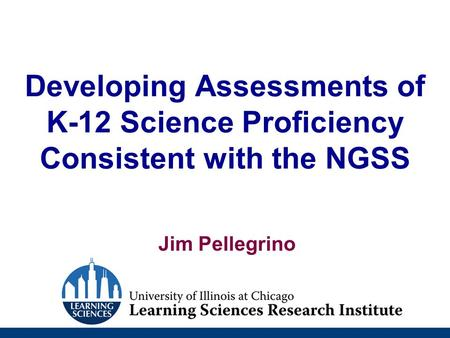 Developing Assessments of K-12 Science Proficiency Consistent with the NGSS Jim Pellegrino.