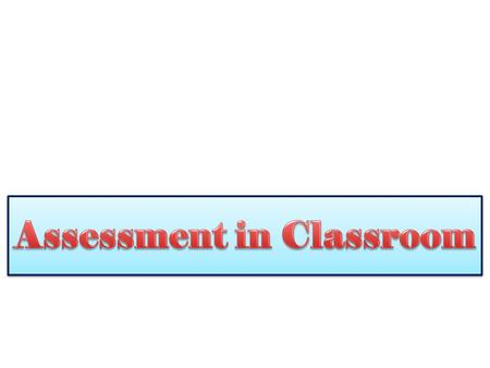 Today's session – ASSESSMENT IN CLASSROOM Today's session – ASSESSMENT IN CLASSROOM Objectives:  Definition  Types  Characteristics  Benefits  Kind.