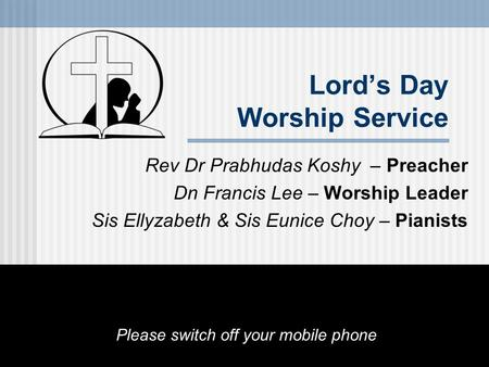 Lord's Day Worship Service Rev Dr Prabhudas Koshy – Preacher Dn Francis Lee – Worship Leader Sis Ellyzabeth & Sis Eunice Choy – Pianists Please switch.