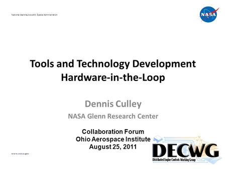 Tools and Technology Development Hardware-in-the-Loop Dennis Culley NASA Glenn Research Center Collaboration Forum Ohio Aerospace Institute August 25,