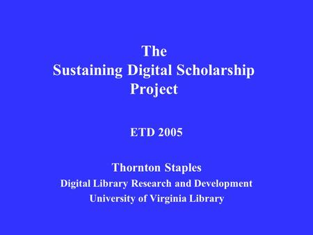 The Sustaining Digital Scholarship Project ETD 2005 Thornton Staples Digital Library Research and Development University of Virginia Library.